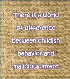 Putting Away Childish Things Pt 3:  The difference between being childish and being malicious