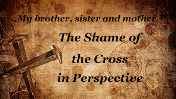 Who is My Mother, Brother, Sisters? The Shame of the Cross in Perspective.