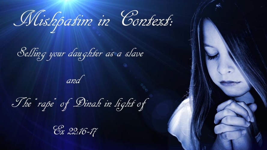 "Mishpatim in Context: Selling your daughter into slavery? What does Ex 22:16-17 tell us about the ""rape"" of Dinah in Genesis"