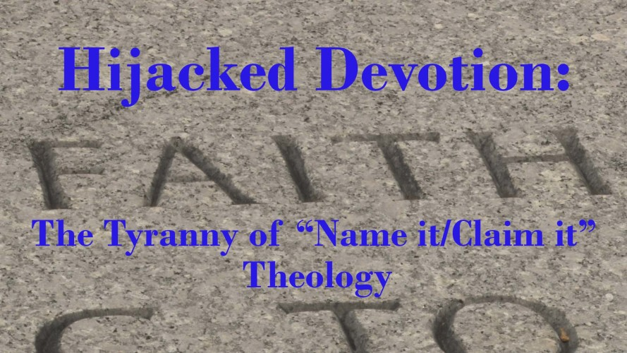 Hijacked Devotion: The Tyranny of Name it/Claim it Theology