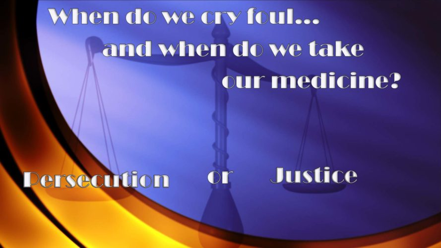 Persecution or Judgement? When do we cry foul and when do we take our medicine?
