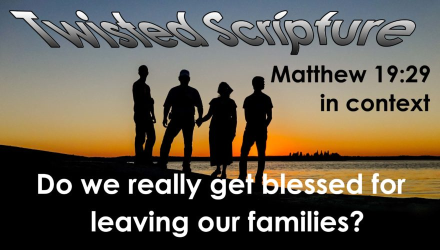 Twisted Scripture: Do We Really Get Blessed for Leaving Our Family?