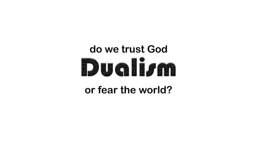 The Dangers of Dualism: Fearing the World Instead of Trusting in God