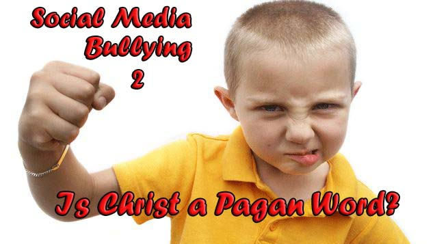 "Social Media Bullying: Is ""Christ"" a pagan word?"