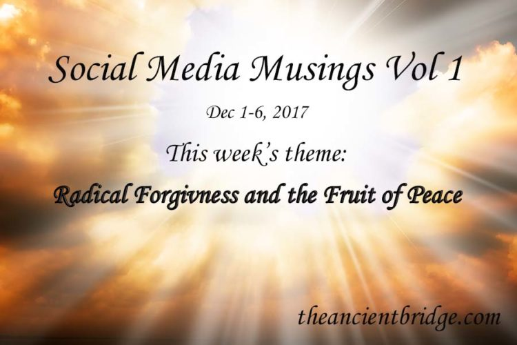Social Media Musings Dec 1-6, 2017 - Forgiveness and the Fruit of Peace